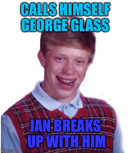 CALLS HIMSELF GEORGE GLASS JAN BREAKS UP WITH HIM | made w/ Imgflip meme maker