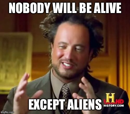 Ancient Aliens Meme | NOBODY WILL BE ALIVE EXCEPT ALIENS | image tagged in memes,ancient aliens | made w/ Imgflip meme maker
