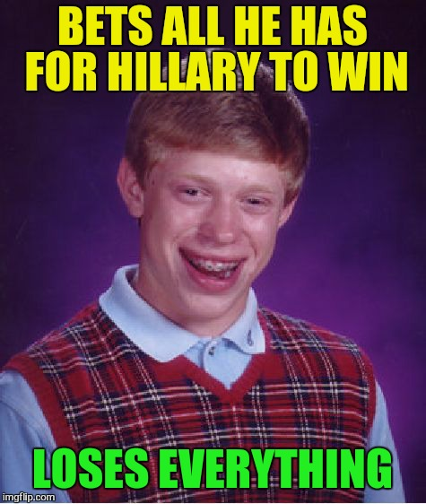 Bad Luck Brian Meme | BETS ALL HE HAS FOR HILLARY TO WIN LOSES EVERYTHING | image tagged in memes,bad luck brian | made w/ Imgflip meme maker