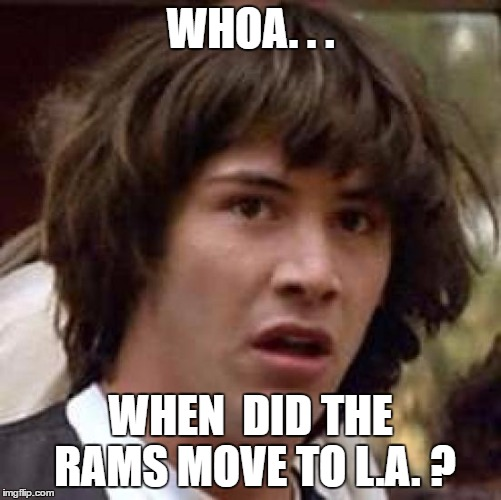 Conspiracy Keanu Meme | WHOA. . . WHEN  DID THE RAMS MOVE TO L.A. ? | image tagged in memes,conspiracy keanu | made w/ Imgflip meme maker