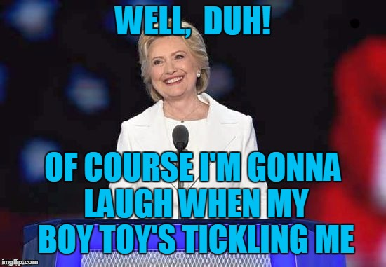 Hillary | WELL,  DUH! OF COURSE I'M GONNA LAUGH WHEN MY BOY TOY'S TICKLING ME | image tagged in hillary | made w/ Imgflip meme maker