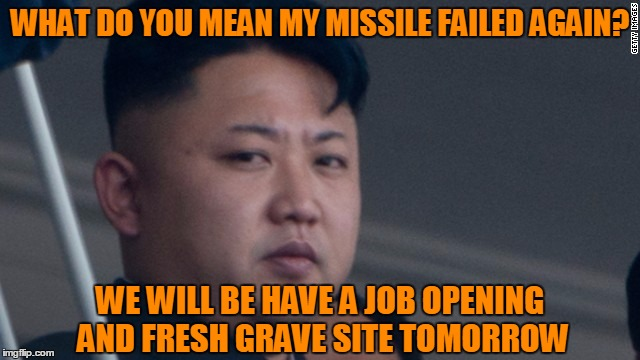 Failure To Launch :( | WHAT DO YOU MEAN MY MISSILE FAILED AGAIN? WE WILL BE HAVE A JOB OPENING AND FRESH GRAVE SITE TOMORROW | image tagged in kim jong un - glaring,failure to launch,why do my missiles always fail,the clue blew up,fresh job and grave | made w/ Imgflip meme maker