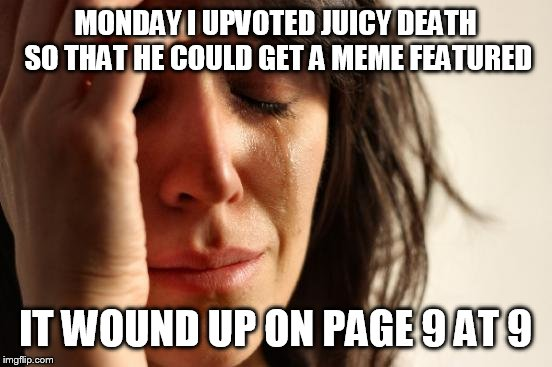 First World Problems Meme | MONDAY I UPVOTED JUICY DEATH SO THAT HE COULD GET A MEME FEATURED IT WOUND UP ON PAGE 9 AT 9 | image tagged in memes,first world problems | made w/ Imgflip meme maker