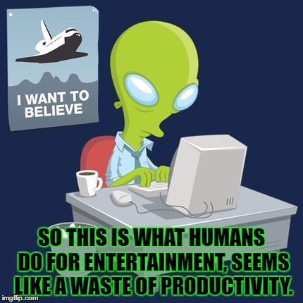 An Alien Tries Out The Internet For The First Time (MemesterMemesterson inspired) | SO THIS IS WHAT HUMANS DO FOR ENTERTAINMENT, SEEMS LIKE A WASTE OF PRODUCTIVITY. | image tagged in memes,alien,internet,first time,memestermemesterson,funny | made w/ Imgflip meme maker