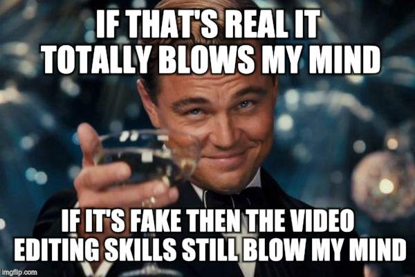 Leonardo Dicaprio Cheers Meme | IF THAT'S REAL IT TOTALLY BLOWS MY MIND IF IT'S FAKE THEN THE VIDEO EDITING SKILLS STILL BLOW MY MIND | image tagged in memes,leonardo dicaprio cheers | made w/ Imgflip meme maker