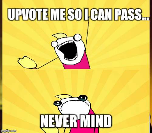 UPVOTE ME SO I CAN PASS... NEVER MIND | made w/ Imgflip meme maker