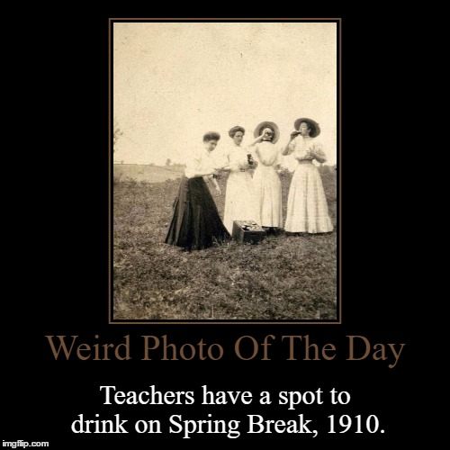 To All The Teachers Out There, This Is For You | Weird Photo Of The Day | Teachers have a spot to drink on Spring Break, 1910. | image tagged in funny,demotivationals,weird,photo of the day,teachers,spring break | made w/ Imgflip demotivational maker