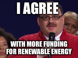I AGREE WITH MORE FUNDING FOR RENEWABLE ENERGY | made w/ Imgflip meme maker