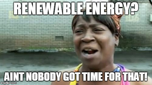 Aint Nobody Got Time For That Meme | RENEWABLE ENERGY? AINT NOBODY GOT TIME FOR THAT! | image tagged in memes,aint nobody got time for that | made w/ Imgflip meme maker