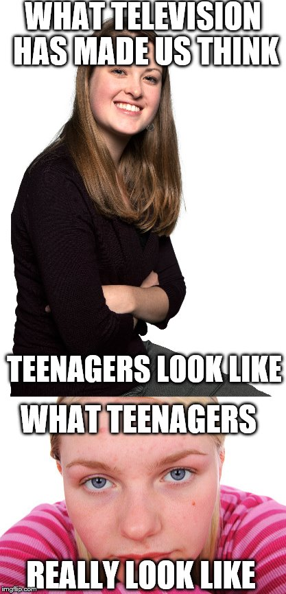 WHAT TELEVISION HAS MADE US THINK; TEENAGERS LOOK LIKE; WHAT TEENAGERS; REALLY LOOK LIKE | image tagged in teenagers,tv | made w/ Imgflip meme maker