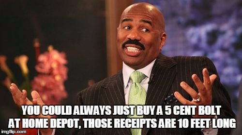 Steve Harvey Meme | YOU COULD ALWAYS JUST BUY A 5 CENT BOLT AT HOME DEPOT, THOSE RECEIPTS ARE 10 FEET LONG | image tagged in memes,steve harvey | made w/ Imgflip meme maker