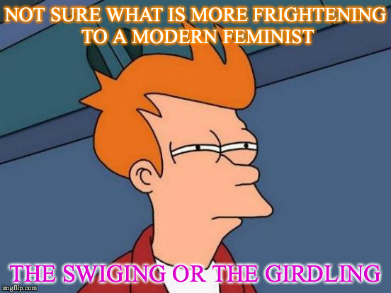 Futurama Fry Meme | NOT SURE WHAT IS MORE FRIGHTENING TO A MODERN FEMINIST THE SWIGING OR THE GIRDLING | image tagged in memes,futurama fry | made w/ Imgflip meme maker