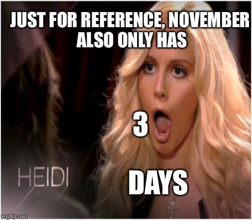JUST FOR REFERENCE, NOVEMBER ALSO ONLY HAS 3 DAYS | made w/ Imgflip meme maker