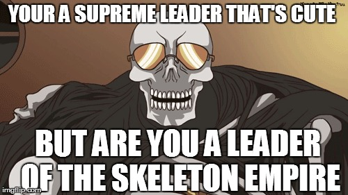YOUR A SUPREME LEADER THAT'S CUTE BUT ARE YOU A LEADER OF THE SKELETON EMPIRE | made w/ Imgflip meme maker