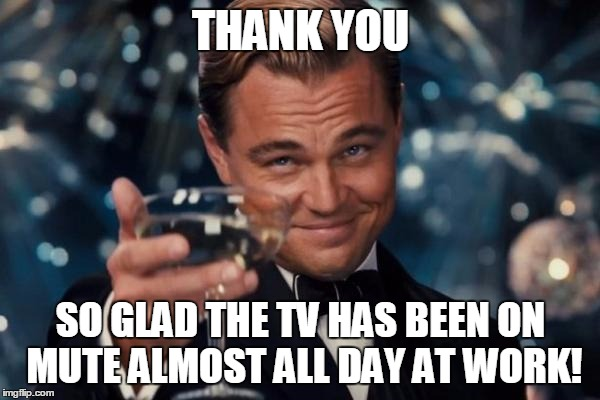Leonardo Dicaprio Cheers Meme | THANK YOU SO GLAD THE TV HAS BEEN ON MUTE ALMOST ALL DAY AT WORK! | image tagged in memes,leonardo dicaprio cheers | made w/ Imgflip meme maker