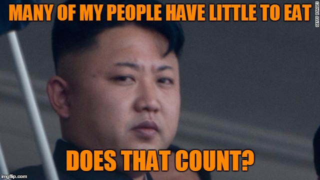 MANY OF MY PEOPLE HAVE LITTLE TO EAT DOES THAT COUNT? | image tagged in kim jong un - glaring | made w/ Imgflip meme maker