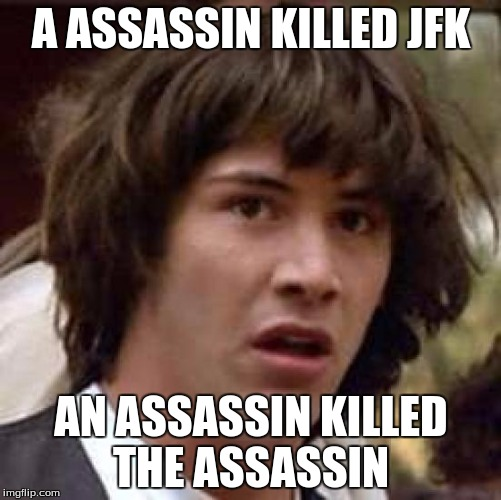 Conspiracy Keanu Meme | A ASSASSIN KILLED JFK AN ASSASSIN KILLED THE ASSASSIN | image tagged in memes,conspiracy keanu | made w/ Imgflip meme maker