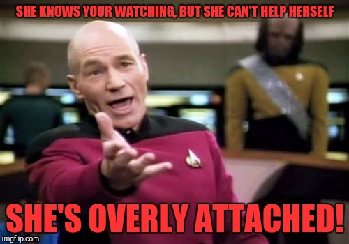 Picard Wtf Meme | SHE KNOWS YOUR WATCHING, BUT SHE CAN'T HELP HERSELF SHE'S OVERLY ATTACHED! | image tagged in memes,picard wtf | made w/ Imgflip meme maker