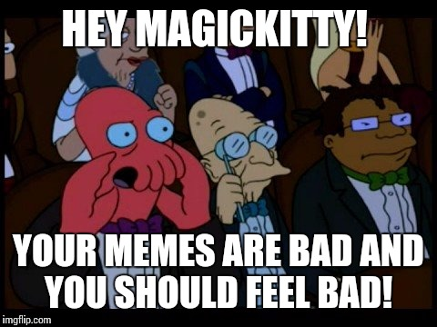 Zoidberg You Should Feel Bad | HEY MAGICKITTY! YOUR MEMES ARE BAD AND YOU SHOULD FEEL BAD! | image tagged in zoidberg you should feel bad | made w/ Imgflip meme maker