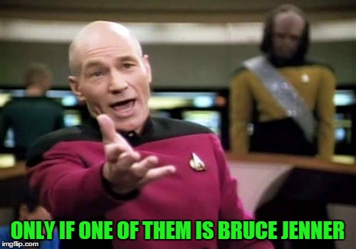 Picard Wtf Meme | ONLY IF ONE OF THEM IS BRUCE JENNER | image tagged in memes,picard wtf | made w/ Imgflip meme maker