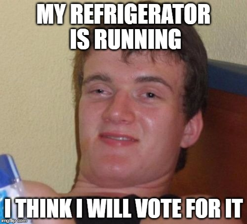 10 Guy Meme | MY REFRIGERATOR IS RUNNING I THINK I WILL VOTE FOR IT | image tagged in memes,10 guy,election 2016 | made w/ Imgflip meme maker