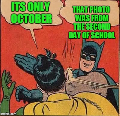 Batman Slapping Robin Meme | ITS ONLY OCTOBER THAT PHOTO WAS FROM THE SECOND DAY OF SCHOOL | image tagged in memes,batman slapping robin | made w/ Imgflip meme maker