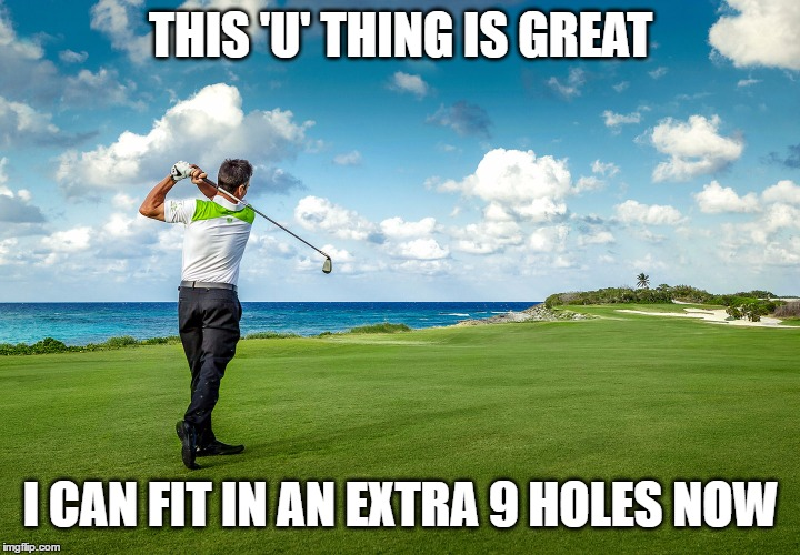 THIS 'U' THING IS GREAT I CAN FIT IN AN EXTRA 9 HOLES NOW | made w/ Imgflip meme maker