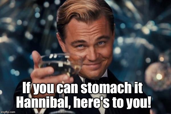 Leonardo Dicaprio Cheers Meme | If you can stomach it Hannibal, here's to you! | image tagged in memes,leonardo dicaprio cheers | made w/ Imgflip meme maker