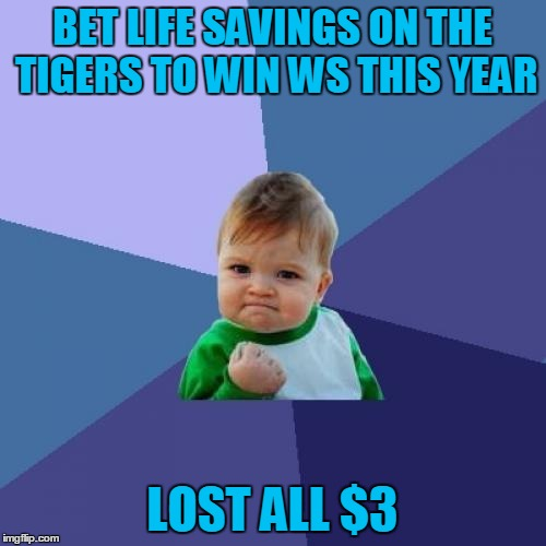 Success Kid Meme | BET LIFE SAVINGS ON THE TIGERS TO WIN WS THIS YEAR LOST ALL $3 | image tagged in memes,success kid | made w/ Imgflip meme maker