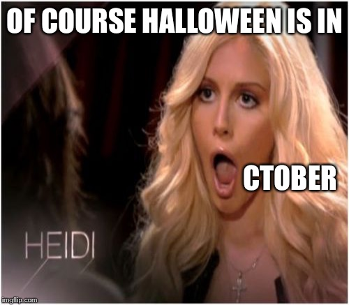 OF COURSE HALLOWEEN IS IN CTOBER | made w/ Imgflip meme maker