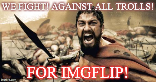Sparta Leonidas Meme | WE FIGHT! AGAINST ALL TROLLS! FOR IMGFLIP! | image tagged in memes,sparta leonidas | made w/ Imgflip meme maker