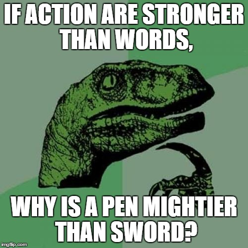 Philosoraptor Meme | IF ACTION ARE STRONGER THAN WORDS, WHY IS A PEN MIGHTIER THAN SWORD? | image tagged in memes,philosoraptor | made w/ Imgflip meme maker