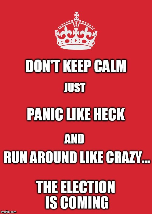 This is not a suggestion... | DON'T KEEP CALM THE ELECTION IS COMING JUST PANIC LIKE HECK AND RUN AROUND LIKE CRAZY... | image tagged in memes,keep calm and carry on red,keep calm and carry on | made w/ Imgflip meme maker