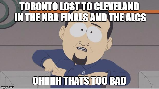 SouthParkCable | TORONTO LOST TO CLEVELAND IN THE NBA FINALS AND THE ALCS OHHHH THATS TOO BAD | image tagged in southparkcable | made w/ Imgflip meme maker