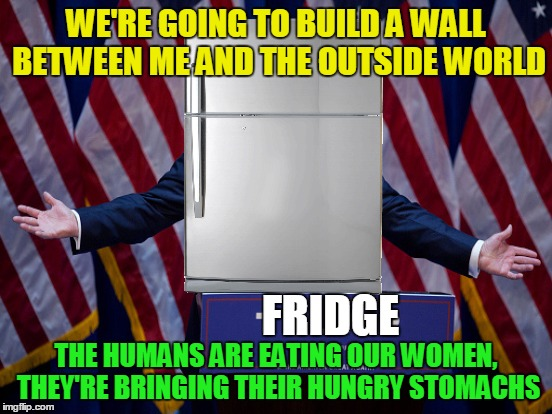 WE'RE GOING TO BUILD A WALL BETWEEN ME AND THE OUTSIDE WORLD THE HUMANS ARE EATING OUR WOMEN, THEY'RE BRINGING THEIR HUNGRY STOMACHS FRIDGE | made w/ Imgflip meme maker