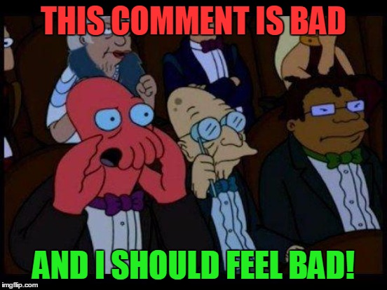 THIS COMMENT IS BAD AND I SHOULD FEEL BAD! | made w/ Imgflip meme maker