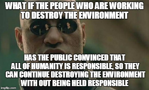 Because it is true... | WHAT IF THE PEOPLE WHO ARE WORKING TO DESTROY THE ENVIRONMENT HAS THE PUBLIC CONVINCED THAT ALL OF HUMANITY IS RESPONSIBLE, SO THEY CAN CONT | image tagged in memes,matrix morpheus | made w/ Imgflip meme maker