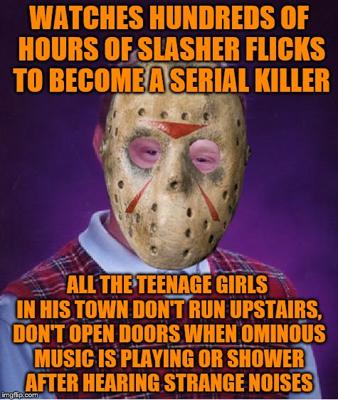 Whats a mentally deranged stalking psychopath to do? | WATCHES HUNDREDS OF HOURS OF SLASHER FLICKS TO BECOME A SERIAL KILLER ALL THE TEENAGE GIRLS IN HIS TOWN DON'T RUN UPSTAIRS, DON'T OPEN DOORS | image tagged in memes,bad luck brian,halloween | made w/ Imgflip meme maker