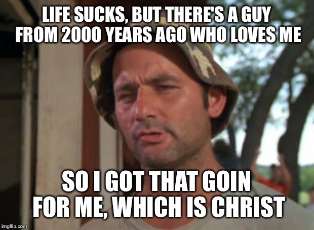 So I Got That Goin For Me Which Is Nice Meme | LIFE SUCKS, BUT THERE'S A GUY FROM 2000 YEARS AGO WHO LOVES ME SO I GOT THAT GOIN FOR ME, WHICH IS CHRIST | image tagged in memes,so i got that goin for me which is nice | made w/ Imgflip meme maker