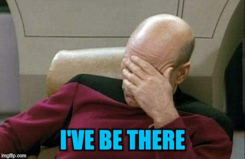 Captain Picard Facepalm Meme | I'VE BE THERE | image tagged in memes,captain picard facepalm | made w/ Imgflip meme maker