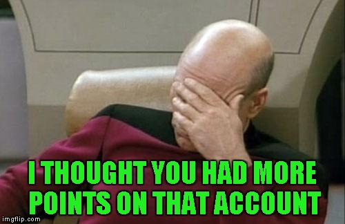 Captain Picard Facepalm Meme | I THOUGHT YOU HAD MORE POINTS ON THAT ACCOUNT | image tagged in memes,captain picard facepalm | made w/ Imgflip meme maker