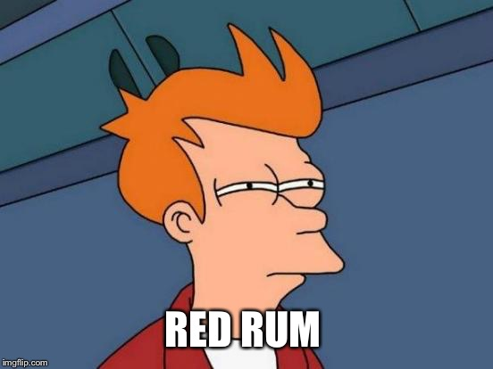 Futurama Fry Meme | RED RUM | image tagged in memes,futurama fry | made w/ Imgflip meme maker