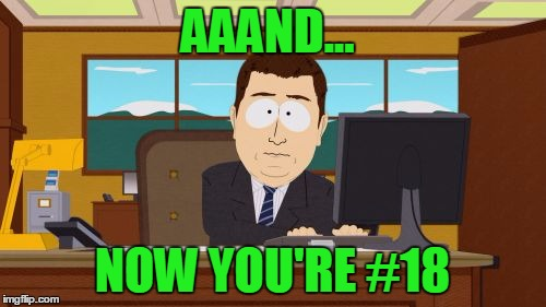 Aaaaand Its Gone Meme | AAAND... NOW YOU'RE #18 | image tagged in memes,aaaaand its gone | made w/ Imgflip meme maker