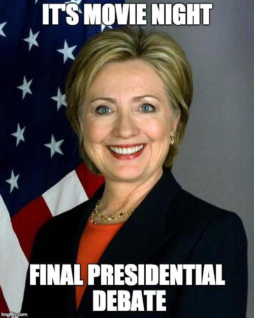 Hillary Clinton Meme | IT'S MOVIE NIGHT FINAL PRESIDENTIAL DEBATE | image tagged in memes,hillary clinton | made w/ Imgflip meme maker