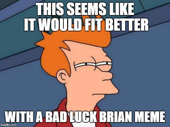 Futurama Fry Meme | THIS SEEMS LIKE IT WOULD FIT BETTER WITH A BAD LUCK BRIAN MEME | image tagged in memes,futurama fry | made w/ Imgflip meme maker