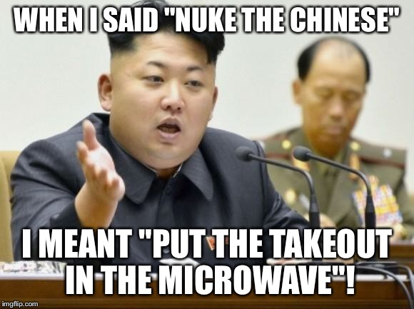 "kim jong un | WHEN I SAID ""NUKE THE CHINESE"" I MEANT ""PUT THE TAKEOUT IN THE MICROWAVE""! 
