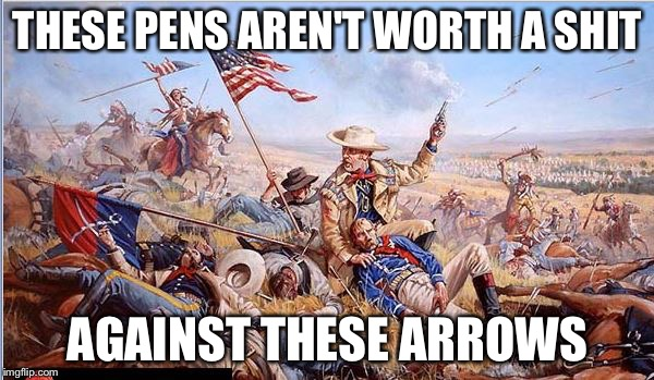 Custer | THESE PENS AREN'T WORTH A SHIT AGAINST THESE ARROWS | image tagged in custer | made w/ Imgflip meme maker