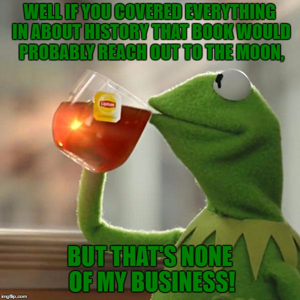 But Thats None Of My Business Meme | WELL IF YOU COVERED EVERYTHING IN ABOUT HISTORY THAT BOOK WOULD PROBABLY REACH OUT TO THE MOON, BUT THAT'S NONE OF MY BUSINESS! | image tagged in memes,but thats none of my business,kermit the frog | made w/ Imgflip meme maker
