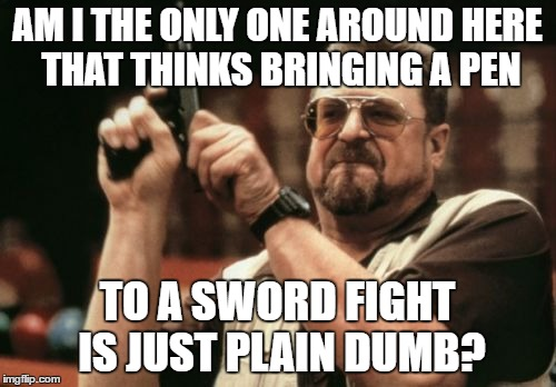 Am I The Only One Around Here Meme | AM I THE ONLY ONE AROUND HERE THAT THINKS BRINGING A PEN TO A SWORD FIGHT IS JUST PLAIN DUMB? | image tagged in memes,am i the only one around here | made w/ Imgflip meme maker