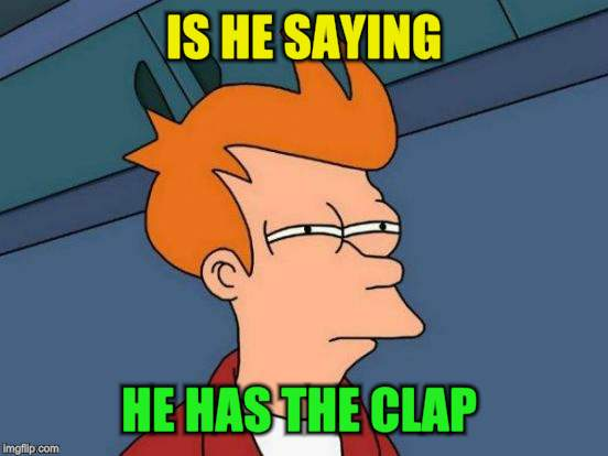 Futurama Fry Meme | IS HE SAYING HE HAS THE CLAP | image tagged in memes,futurama fry | made w/ Imgflip meme maker